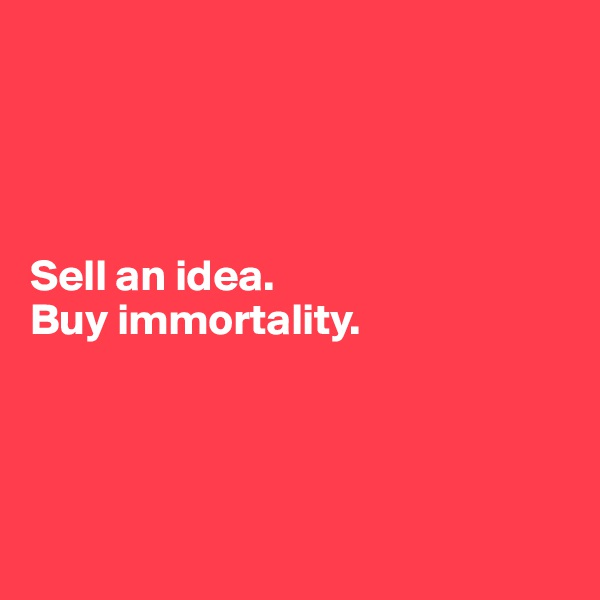 Sell an idea.  Buy immortality.