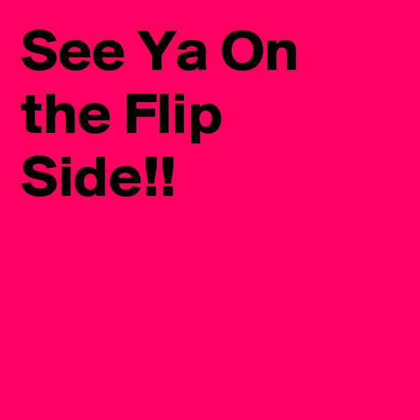 See Ya On the Flip Side!!