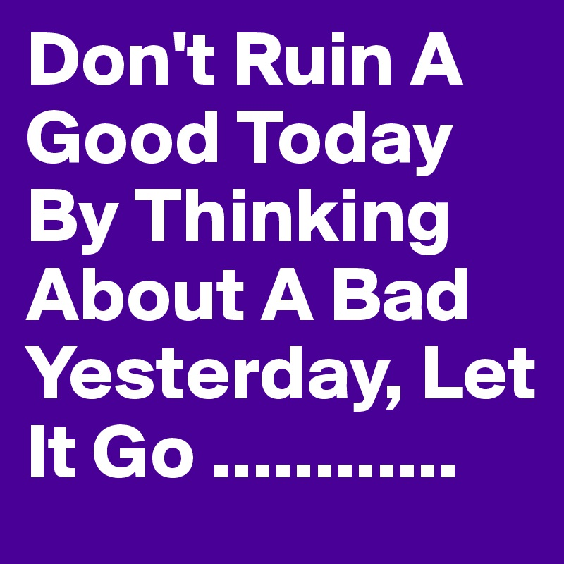 Don't Ruin A Good Today By Thinking About A Bad Yesterday, Let It Go ............