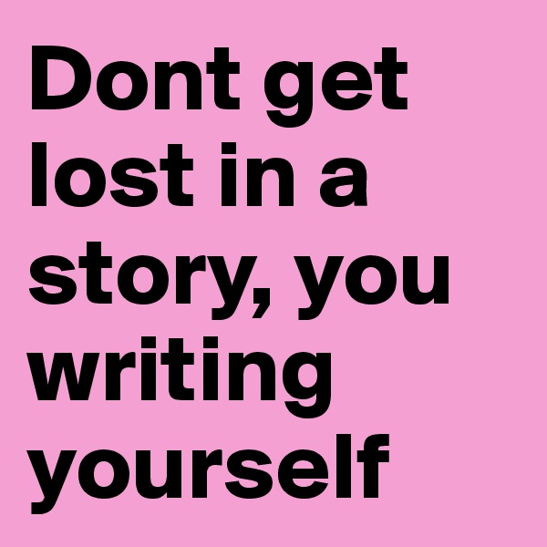 Dont get lost in a story, you writing yourself