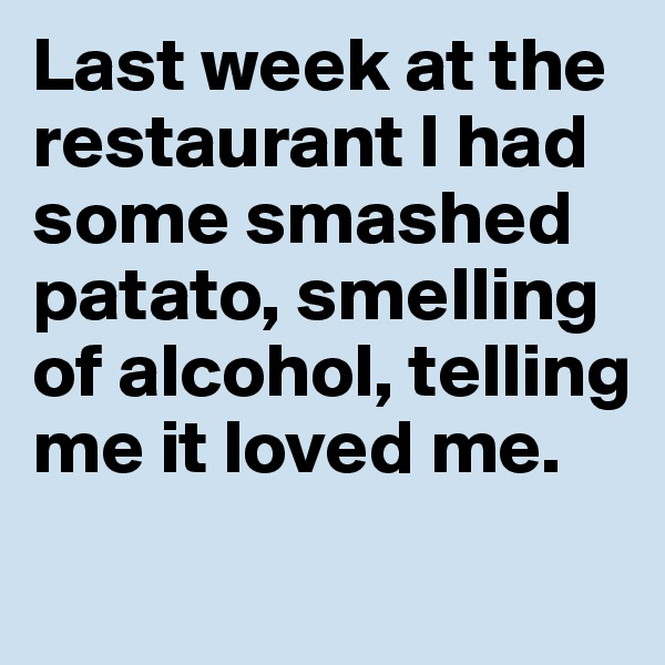 Last week at the restaurant I had  some smashed patato, smelling   of alcohol, telling  me it loved me.