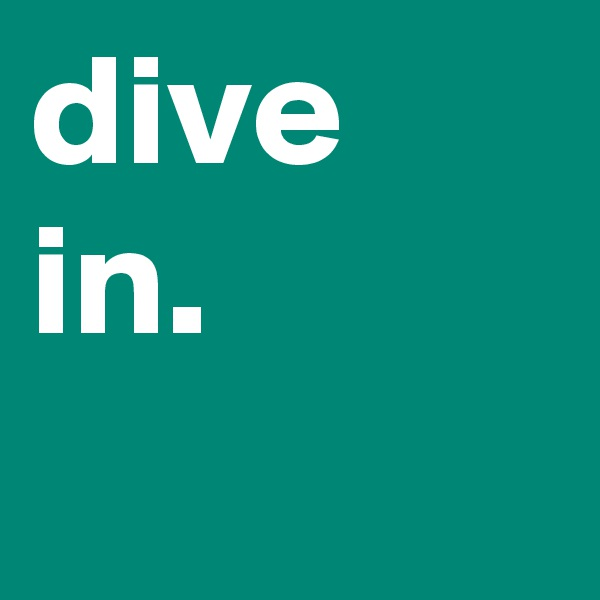 dive in.