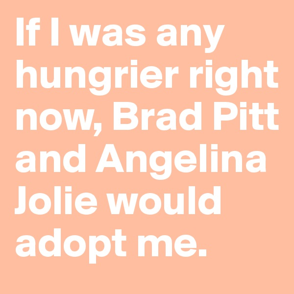If I was any hungrier right now, Brad Pitt and Angelina Jolie would adopt me.