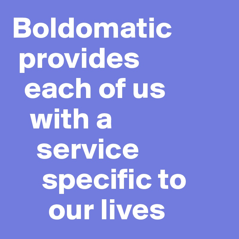 Boldomatic   provides    each of us     with a      service       specific to        our lives