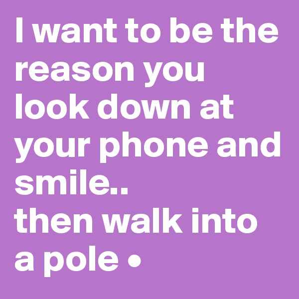 I want to be the reason you look down at your phone and smile.. then walk into a pole •