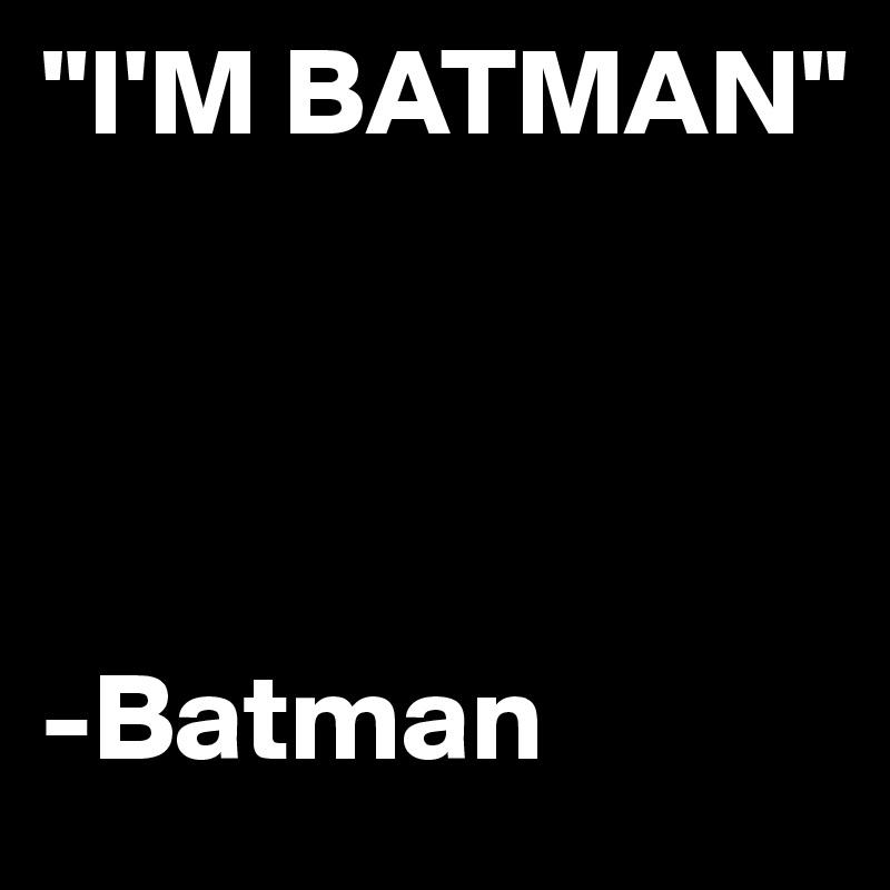 """""""I'M BATMAN""""               -Batman"""