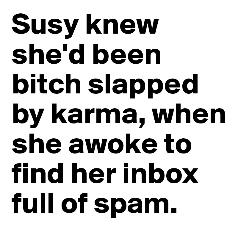 Susy knew she'd been bitch slapped by karma, when she awoke to find her inbox full of spam.