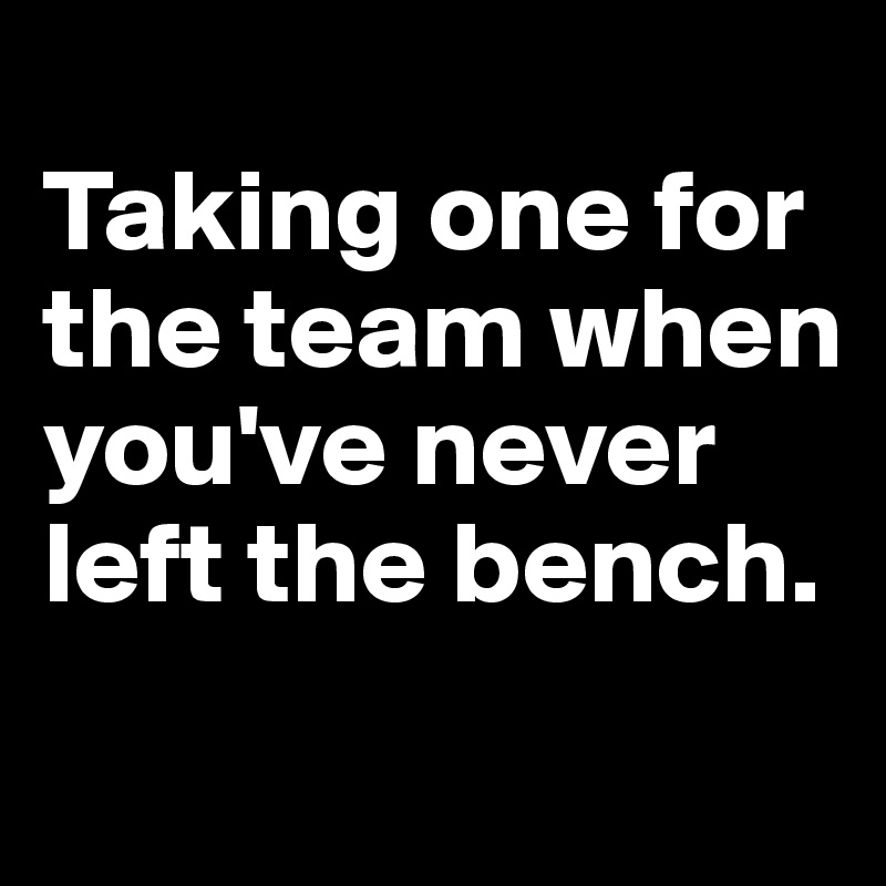 Taking one for the team when you've never left the bench.