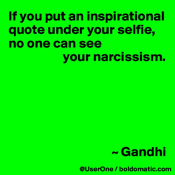 If you put an inspirational quote under your selfie, no one can see                     your narcissism.                                             ~ Gandhi