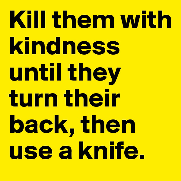 Kill them with kindness until they turn their back, then use a knife.