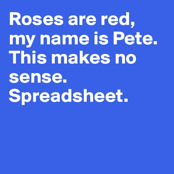 Roses are red, my name is Pete.  This makes no sense.  Spreadsheet.