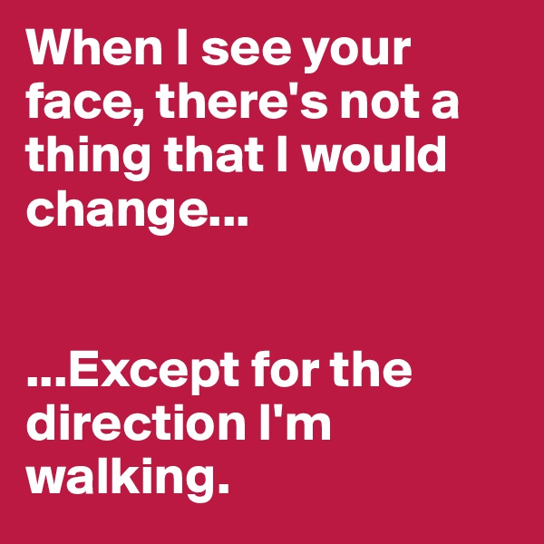 When I see your face, there's not a thing that I would change...    ...Except for the direction I'm walking.