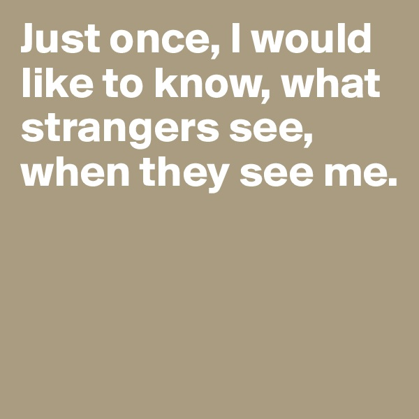 Just once, I would like to know, what strangers see, when they see me.
