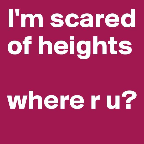 I'm scared of heights  where r u?