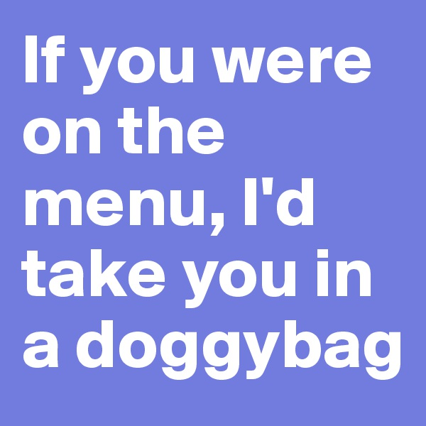 If you were on the menu, I'd take you in a doggybag