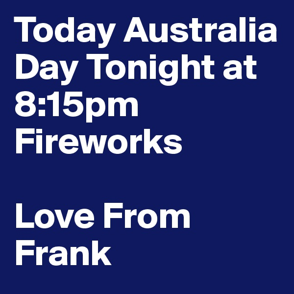 Today Australia Day Tonight at 8:15pm Fireworks  Love From Frank