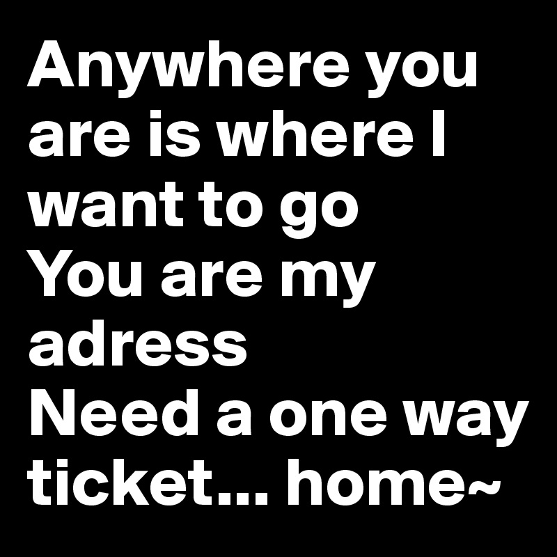 Anywhere you are is where I want to go You are my adress  Need a one way ticket... home~