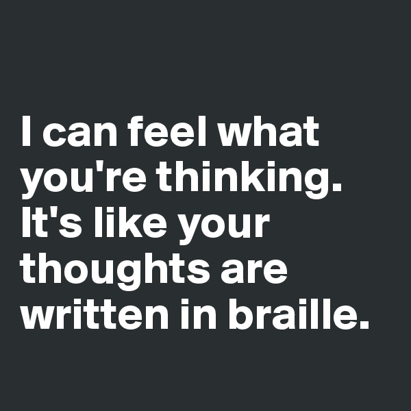 I can feel what you're thinking. It's like your thoughts are written in braille.