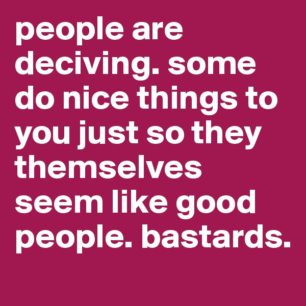 people are deciving. some do nice things to you just so they themselves seem like good people. bastards.