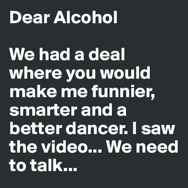 Dear Alcohol  We had a deal where you would make me funnier, smarter and a better dancer. I saw the video... We need to talk...