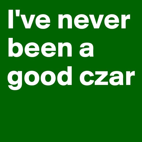 I've never been a good czar