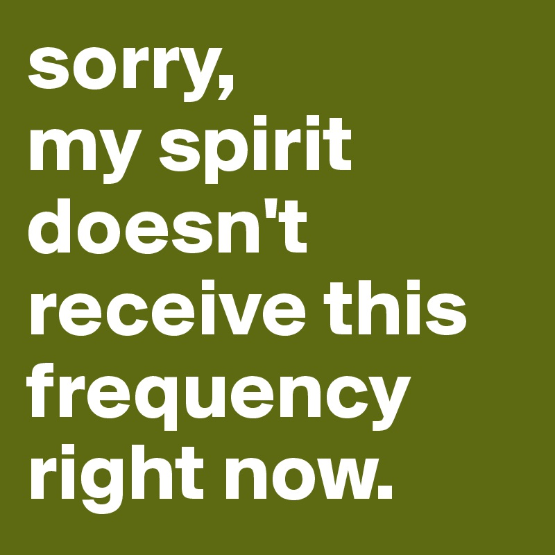 sorry, my spirit doesn't receive this frequency right now.