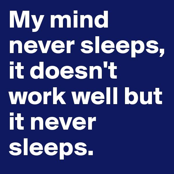 My mind never sleeps, it doesn't work well but it never sleeps.