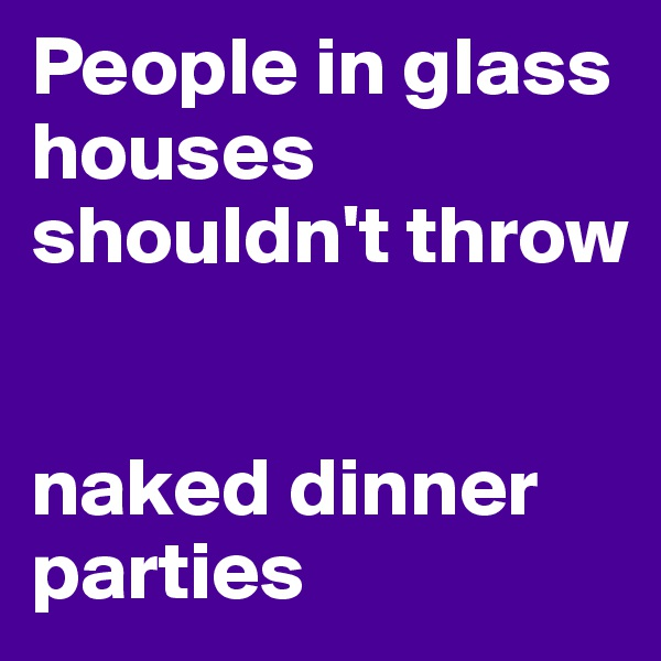 People in glass houses shouldn't throw   naked dinner parties