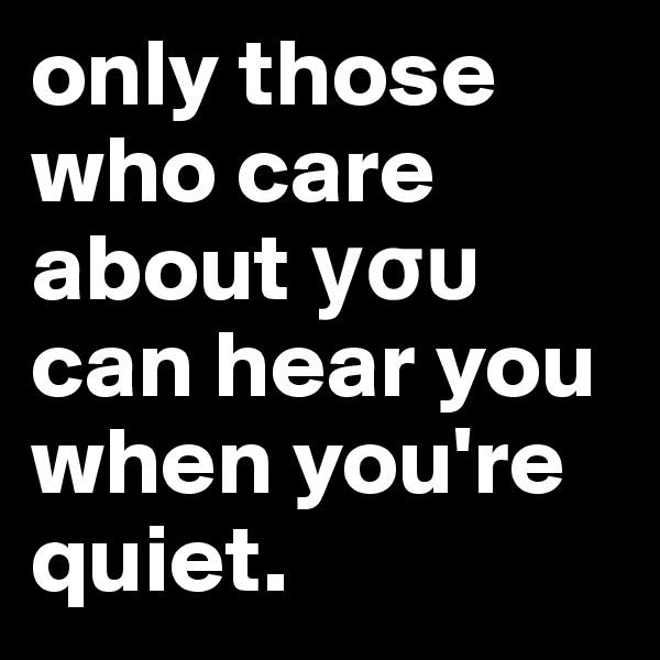 only those who care about ?s? can hear you when you're quiet.