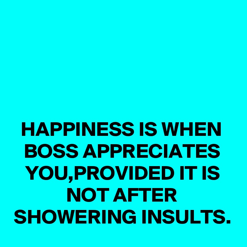HAPPINESS IS WHEN BOSS APPRECIATES YOU,PROVIDED IT IS NOT AFTER SHOWERING INSULTS.