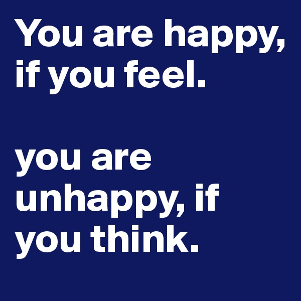 You are happy, if you feel.   you are unhappy, if you think.