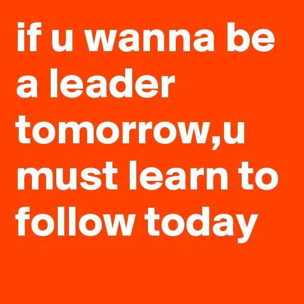 if u wanna be a leader tomorrow,u must learn to follow today