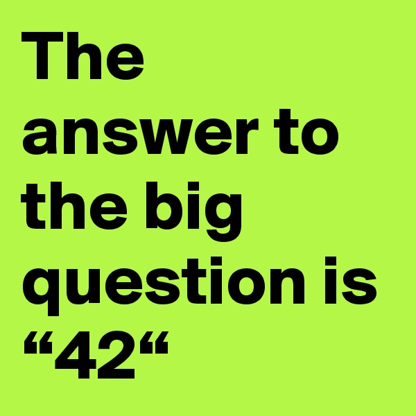 "The answer to the big question is ""42"""