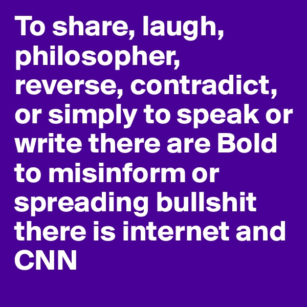 To share, laugh, philosopher, reverse, contradict, or simply to speak or write there are Bold  to misinform or spreading bullshit there is internet and CNN