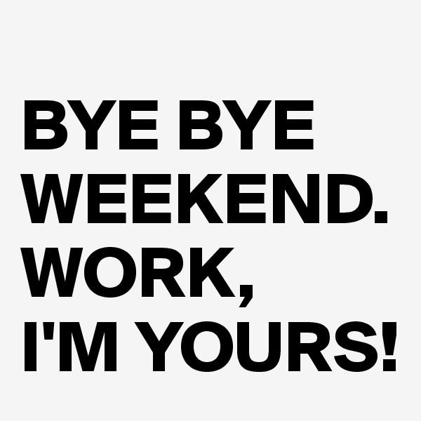 BYE BYE WEEKEND. WORK,  I'M YOURS!