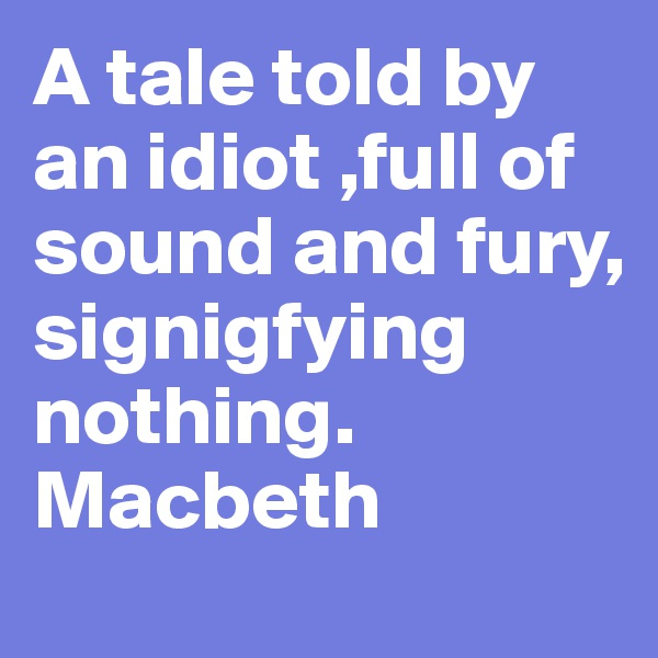 A tale told by an idiot ,full of sound and fury, signigfying nothing. Macbeth