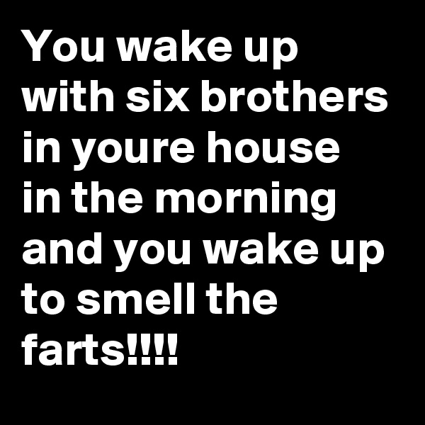 You wake up with six brothers in your?e house in the morning and you wake up to smell the farts!!!!