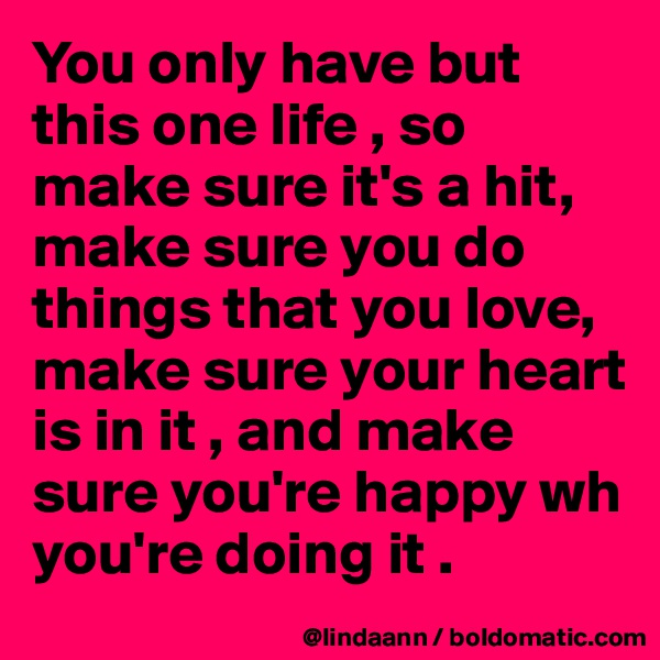 You only have but this one life , so make sure it's a hit, make sure you do things that you love, make sure your heart is in it , and make sure you're happy wh you're doing it .