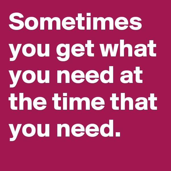Sometimes you get what you need at the time that you need.