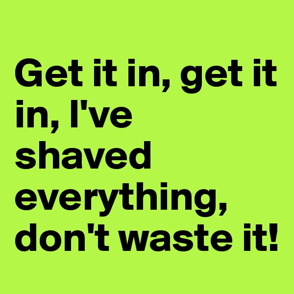 Get it in, get it in, I've shaved everything, don't waste it!