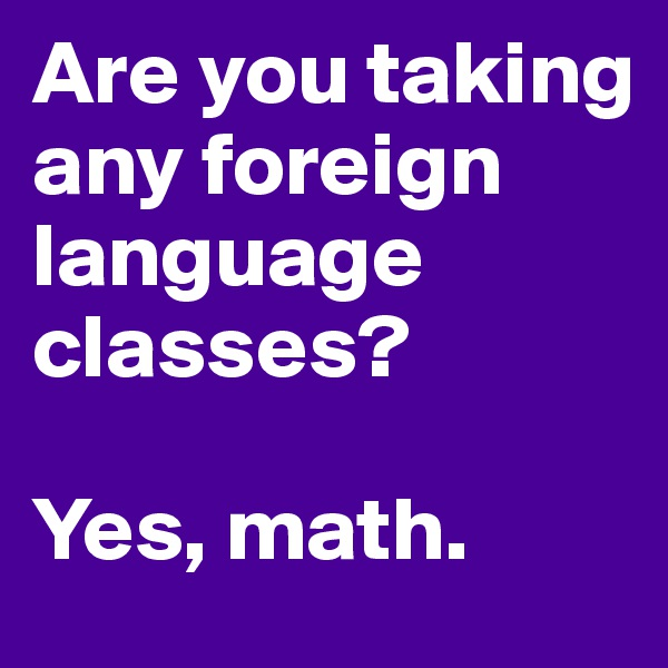 Are you taking any foreign language classes?  Yes, math.