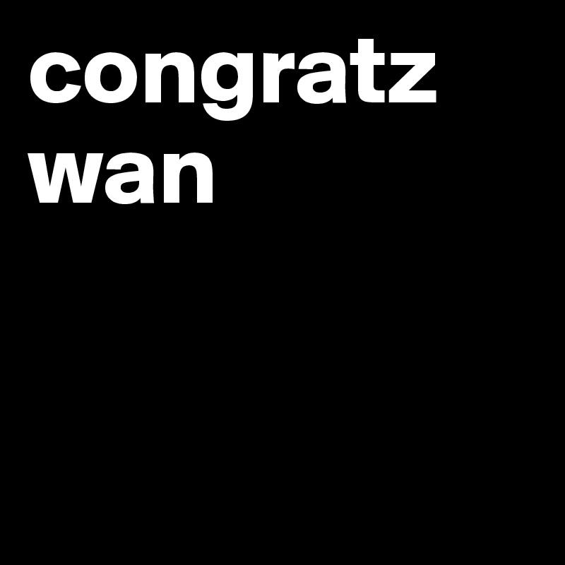 congratz wan