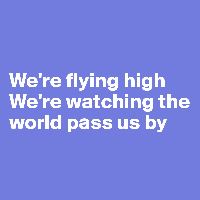 We're flying high We're watching the world pass us by