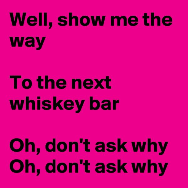 Well, show me the way  To the next whiskey bar  Oh, don't ask why Oh, don't ask why