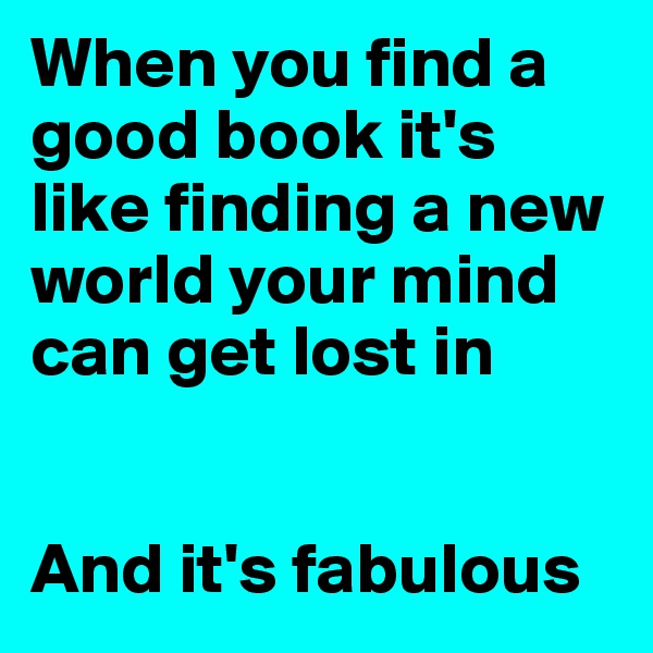 When you find a good book it's like finding a new world your mind can get lost in   And it's fabulous