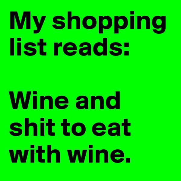 My shopping list reads:  Wine and shit to eat with wine.