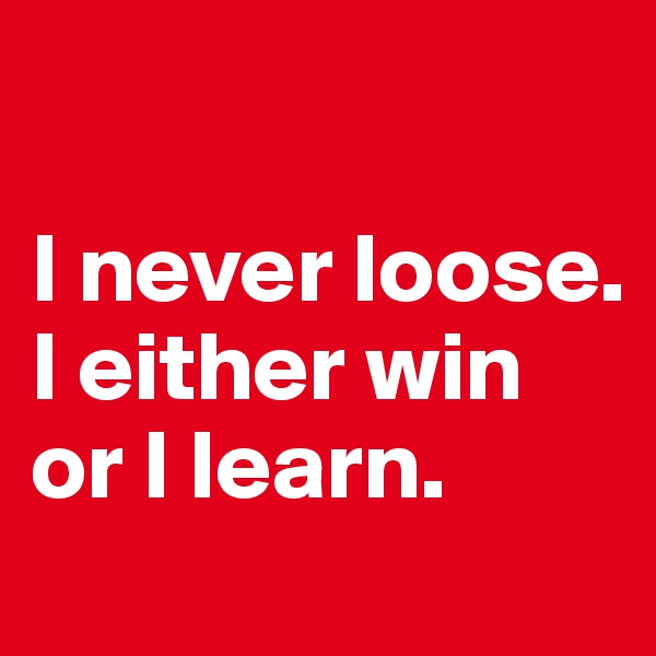I never loose. I either win or I learn.