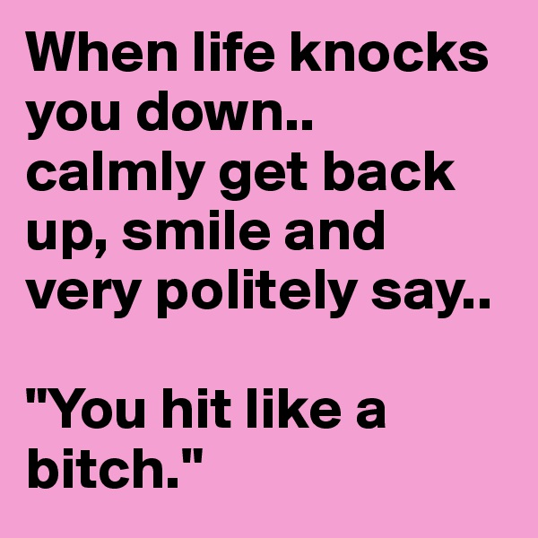 """When life knocks you down..  calmly get back up, smile and     very politely say..   """"You hit like a bitch."""""""