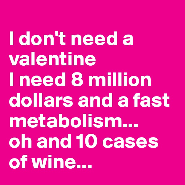 I don't need a valentine I need 8 million dollars and a fast metabolism...  oh and 10 cases of wine...