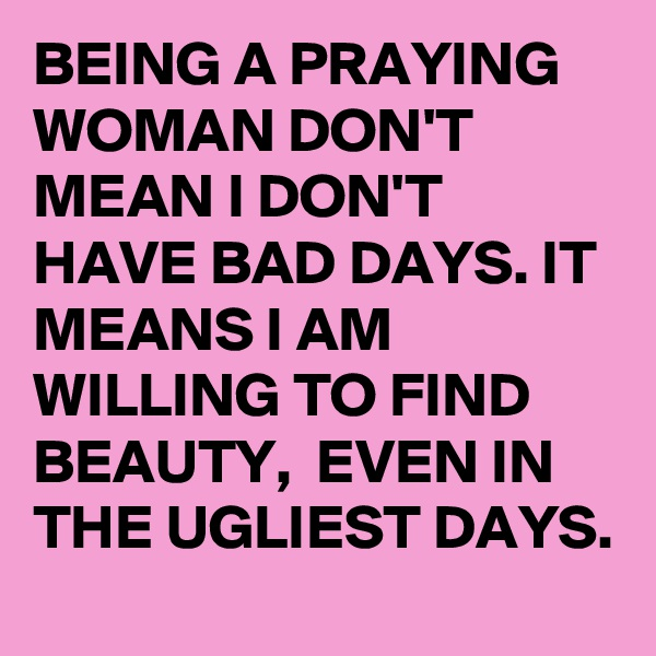 BEING A PRAYING WOMAN DON'T MEAN I DON'T HAVE BAD DAYS. IT MEANS I AM WILLING TO FIND BEAUTY,  EVEN IN THE UGLIEST DAYS.